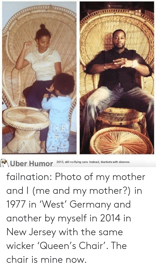 Tumblr, Uber, and Blog: Uber Humor 20 3 ill no tying ars Instead, blankets with sleeves failnation:  Photo of my mother and I (me and my mother?) in 1977 in 'West' Germany and another by myself in 2014 in New Jersey with the same wicker 'Queen's Chair'. The chair is mine now.