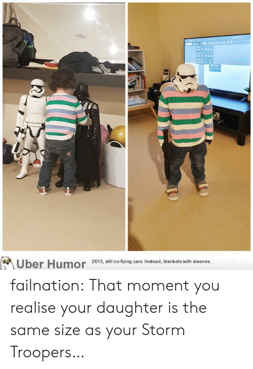 flying cars: (Uber Humor  2013, still no flying cars. Instead, blankets with sleeves. failnation:  That moment you realise your daughter is the same size as your Storm Troopers…