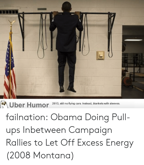 flying cars: Uber Humor  2013, still no flying cars. Instead, blankets with sleeves. failnation:  Obama Doing Pull-ups Inbetween Campaign Rallies to Let Off Excess Energy (2008 Montana)