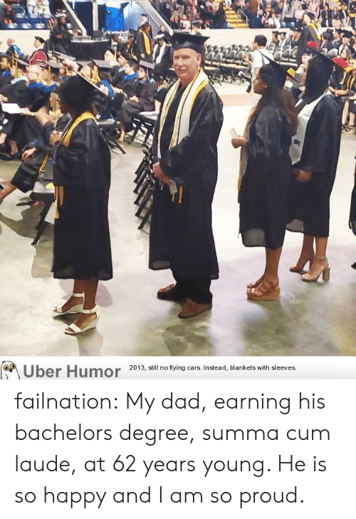 flying cars: Uber Humor  2013, still no flying cars. Instead, blankets with sleeves failnation:  My dad, earning his bachelors degree, summa cum laude, at 62 years young. He is so happy and I am so proud.