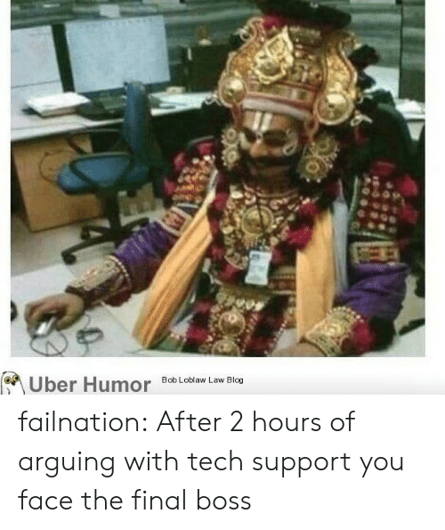 Tech Support: Uber Humor  Bob Loblaw Law Blog failnation:  After 2 hours of arguing with tech support you face the final boss