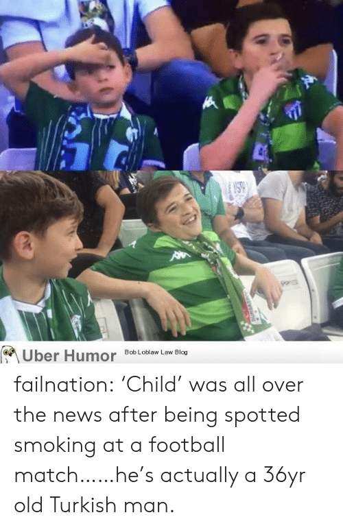 turkish: Uber Humor failnation:  'Child' was all over the news after being spotted smoking at a football match……he's actually a 36yr old Turkish man.
