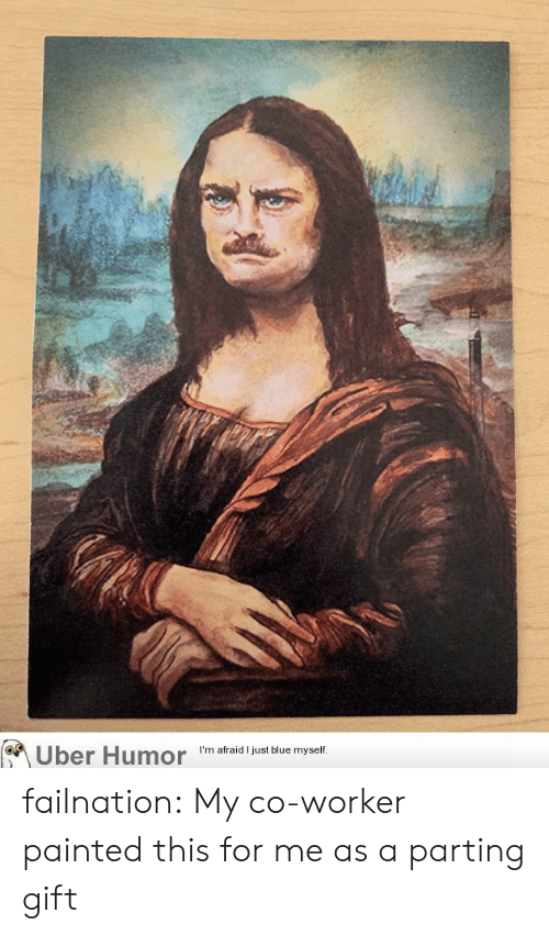 Parting: Uber Humor  I'm afraid I just blue myself. failnation:  My co-worker painted this for me as a parting gift
