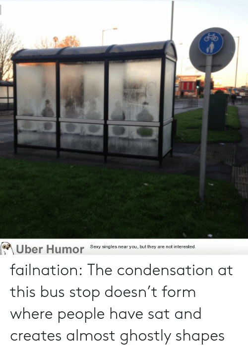 ghostly: Uber Humor Sesy singles near you but they are notinterested failnation:  The condensation at this bus stop doesn't form where people have sat and creates almost ghostly shapes