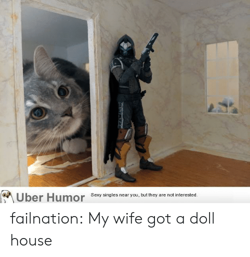 Singles: Uber Humor  Sexy singles near you, but they are not interested. failnation:  My wife got a doll house