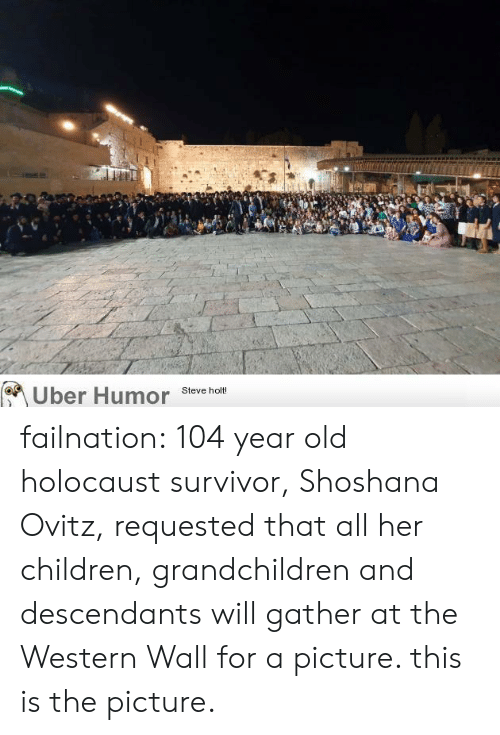 Western: Uber Humor  Steve holt! failnation:  104 year old holocaust survivor, Shoshana Ovitz, requested that all her children, grandchildren and descendants will gather at the Western Wall for a picture. this is the picture.