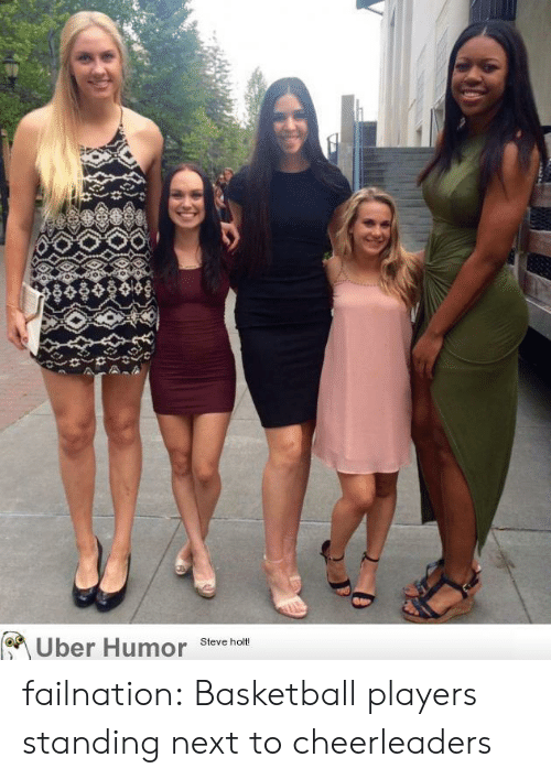 cheerleaders: Uber Humor  Steve holt! failnation:  Basketball players standing next to cheerleaders
