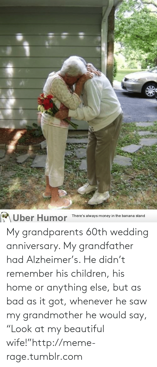 """wedding anniversary: Uber Humor  There's always money in the banana stand My grandparents 60th wedding anniversary. My grandfather had Alzheimer's. He didn't remember his children, his home or anything else, but as bad as it got, whenever he saw my grandmother he would say, """"Look at my beautiful wife!""""http://meme-rage.tumblr.com"""