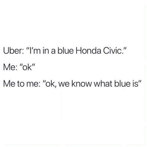 "Honda: Uber: ""I'm in a blue Honda Civic.""  Me: ""ok""  Me to me: ""ok, we know what blue is"""