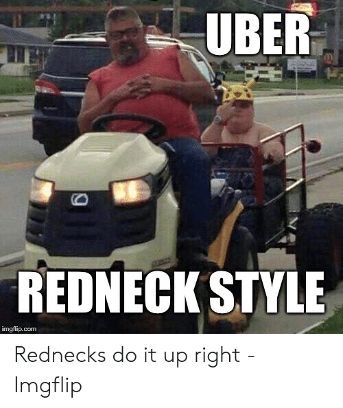 Funny Redneck Memes: UBER  REDNECK STYLE  imgflip.comm Rednecks do it up right - Imgflip