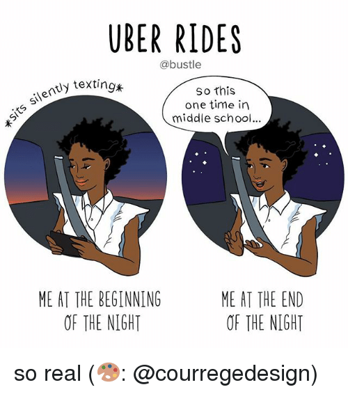 Memes, School, and Uber: UBER RIDES  @bustle  So this  one time in  middle school...  silently texti  ME AT THE BEGINNING  OF THE NIGHT  ME AT THE END  OF THE NIGHT so real (🎨: @courregedesign)