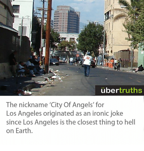 """Jokes: uber  truths  The nickname """"City Of Angels' for  Los Angeles originated as an ironic joke  since Los Angeles is the closest thing to hell  on Earth."""