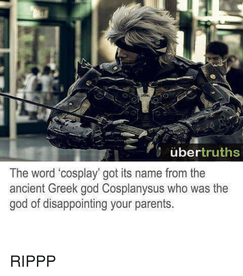 """greek gods: uber truths  The word """"cosplay got its name from the  ancient Greek god Cosplanysus who was the  god of disappointing your parents. RIPPP"""