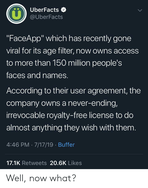 "now what: UberFacts  LL  @UberFacts  ""FaceApp"" which has recently gone  viral for its age filter, now owns access  to more than 150 million people's  faces and names.  According to their user agreement, the  company owns a never-ending,  irrevocable royalty-free license to do  almost anything they wish with them.  4:46 PM 7/17/19 Buffer  17.1K Retweets 20.6K Likes Well, now what?"