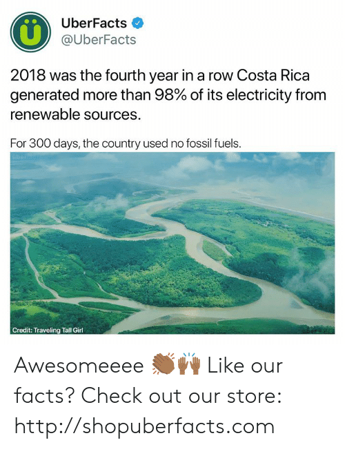 Fossil: UberFacts  @UberFacts  2018 was the fourth year in a row Costa Rica  generated more than 98% of its electricity from  renewable sources.  For 300 days, the country used no fossil fuels.  Credit: Traveling Tall Girl Awesomeeee 👏🏾🙌🏾  Like our facts? Check out our store: http://shopuberfacts.com