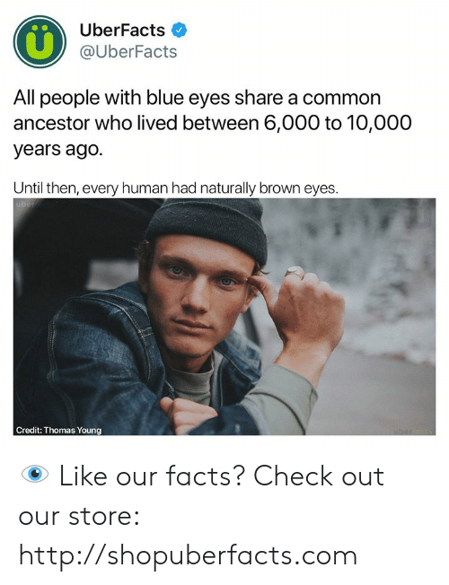 Uberfacts: UberFacts  @UberFacts  All people with blue eyes share a common  ancestor who lived between 6,000 to 10,000  years ago.  Until then, every human had naturally brown eyes.  Credit: Thomas Young 👁  Like our facts? Check out our store: http://shopuberfacts.com