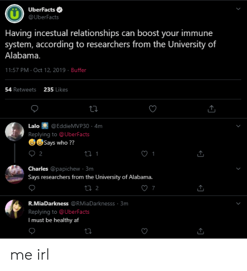 University of Alabama: UberFacts  @UberFacts  Having incestual relationships can boost your immune  system, according to researchers from the University of  Alabama.  11:57 PM Oct 12, 2019 Buffer  235 Likes  54 Retweets  Lalo  @EddieMVP30. 4m  Replying to @UberFacts  eSays who ??  2  Charles @papichew 3m  Says researchers from the University of Alabama.  ti 2  7  R.MiaDarkness @RMiaDarknesss 3m  Replying to @UberFacts  I must be healthy af me irl