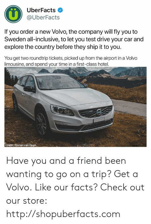 Uberfacts: UberFacts  @UberFacts  If you order a new Volvo, the company will fly you to  Sweden all-inclusive, to let you test drive your car and  explore the country before they ship it to you  You get two roundtrip tickets, picked up from the airport in a Volvo  limousine, and spend your time in a first-class hotel.  Credit: Florian van Duyn Have you and a friend been wanting to go on a trip? Get a Volvo.  Like our facts? Check out our store: http://shopuberfacts.com