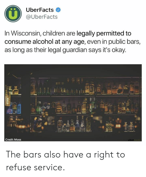 Guardian: UberFacts  @UberFacts  In Wisconsin, children are legally permitted to  consume alcohol at any age, even in public bars,  as long as their legal guardian says it's okay  60  Credit: Moss The bars also have a right to refuse service.