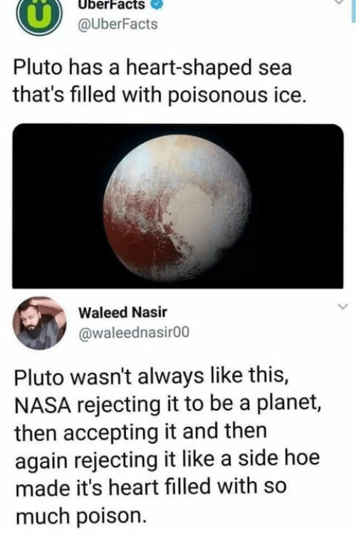 then again: UberFacts  @UberFacts  Pluto has a heart-shaped sea  that's filled with poisonous ice.  Waleed Nasir  @waleednasir00  Pluto wasn't always like this,  NASA rejecting it to be a planet,  then accepting it and then  again rejecting it like a side hoe  made it's heart filled with so  much poison.