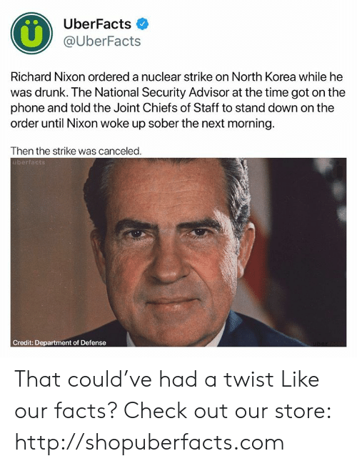 Uberfacts: UberFacts  @UberFacts  Richard Nixon ordered a nuclear strike on North Korea while he  was drunk. The National Security Advisor at the time got on the  phone and told the Joint Chiefs of Staff to stand down on the  order until Nixon woke up sober the next morning  Then the strike was canceled  überfact That could've had a twist  Like our facts? Check out our store: http://shopuberfacts.com