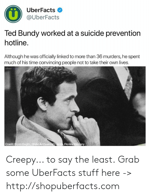 convincing: UberFacts  @UberFacts  Ted Bundy worked at a suicide prevention  hotline.  Although he was officially linked to more than 36 murders, he spent  much of his time convincing people not to take their own lives.  uber  Credit: Donn Dughi/ Stat  Florida Memory Creepy... to say the least.  Grab some UberFacts stuff here -> http://shopuberfacts.com
