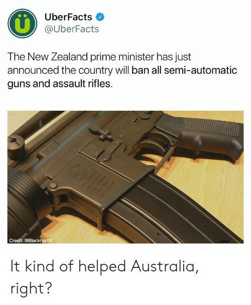 Assault Rifles: UberFacts  @UberFacts  The New Zealand prime minister has just  announced the country will ban all semi-automatic  guns and assault rifles.  Credit: IlIBlackhartill It kind of helped Australia, right?