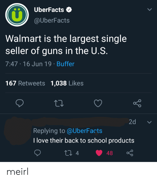 Uberfacts: UberFacts  @UberFacts  Walmart is the largest single  seller of guns in the U.S.  7:47 16 Jun 19 Buffer  167 Retweets  1,038 Likes  Lo  2d  Replying to @UberFacts  T love their back to school products  ti 4  48 meirl