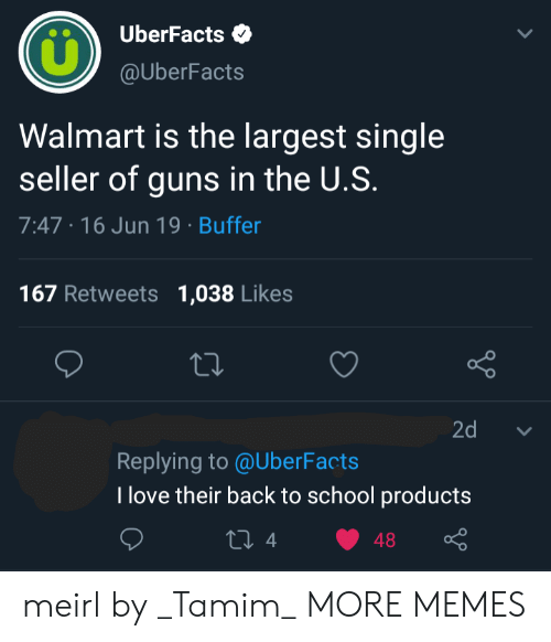 Uberfacts: UberFacts  @UberFacts  Walmart is the largest single  seller of guns in the U.S.  7:47 16 Jun 19 Buffer  167 Retweets  1,038 Likes  Lo  2d  Replying to @UberFacts  T love their back to school products  ti 4  48 meirl by _Tamim_ MORE MEMES