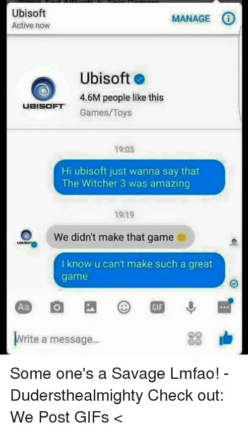 Witchers: Ubisoft  MANAGE  Active now  Ubisoft  4.6M people like this  UBISOFT  Games/Toys  19:05  Hi ubisoft just wanna say that  The Witcher 3 was amazing  1919  O We didn't make that game  e  I know u can't make such a great  game  83 lb  Write a message... Some one's a Savage Lmfao! -Dudersthealmighty  Check out: We Post GIFs <