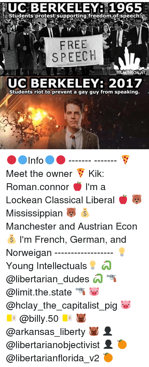 Memes, UC Berkeley, and 🤖: UC BERKELEY: 1965  Students protest supporting freedom of speech  FREE  SPEECH  UC BERKELEY: 2017  Students riot to prevent a gay guy from speaking. 🔴🔵Info🔵🔴 ------- ------- 🍕 Meet the owner 🍕 Kik: Roman.connor 🍎 I'm a Lockean Classical Liberal 🍎 🐻 Mississippian 🐻 💰 Manchester and Austrian Econ 💰 I'm French, German, and Norweigan ------------------ 💡Young Intellectuals💡 🐍 @libertarian_dudes 🐍 🔫 @limit.the.state 🔫 🐷 @hclay_the_capitalist_pig 🐷 🇻🇦 @billy.50 🇻🇦 🐗 @arkansas_liberty 🐗 👤 @libertarianobjectivist 👤 🍊 @libertarianflorida_v2 🍊
