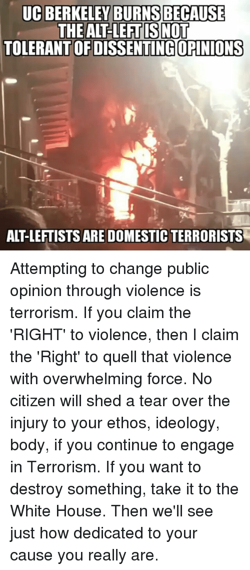 Memes, UC Berkeley, and Ideology: UC BERKELEY BECAUSE  THE ALT LEFT ISNOT  TOLERANTOFDISSENTING OPINIONS Attempting to change public opinion through violence is terrorism. If you claim the 'RIGHT' to violence, then I claim the 'Right' to quell that violence with overwhelming force. No citizen will shed a tear over the injury to your ethos, ideology, body, if you continue to engage in Terrorism. If you want to destroy something, take it to the White House. Then we'll see just how dedicated to your cause you really are.