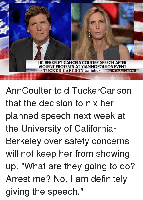 "Definitely, Memes, and California: UC BERKELEY CANCELS COULTER SPEECH AFTER  VIOLENT PROTESTS AT YIANNOPOULOS EVENT  TUCKER CARLSON tonight  @Tucker Carlson AnnCoulter told TuckerCarlson that the decision to nix her planned speech next week at the University of California-Berkeley over safety concerns will not keep her from showing up. ""What are they going to do? Arrest me? No, I am definitely giving the speech."""