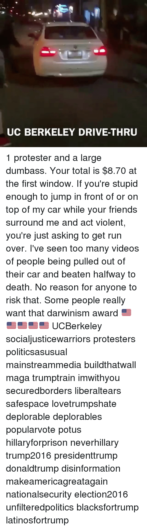 Memes, UC Berkeley, and Berkeley: UC BERKELEY DRIVE-THRU 1 protester and a large dumbass. Your total is $8.70 at the first window. If you're stupid enough to jump in front of or on top of my car while your friends surround me and act violent, you're just asking to get run over. I've seen too many videos of people being pulled out of their car and beaten halfway to death. No reason for anyone to risk that. Some people really want that darwinism award 🇺🇸🇺🇸🇺🇸🇺🇸🇺🇸 UCBerkeley socialjusticewarriors protesters politicsasusual mainstreammedia buildthatwall maga trumptrain imwithyou securedborders liberaltears safespace lovetrumpshate deplorable deplorables popularvote potus hillaryforprison neverhillary trump2016 presidenttrump donaldtrump disinformation makeamericagreatagain nationalsecurity election2016 unfilteredpolitics blacksfortrump latinosfortrump