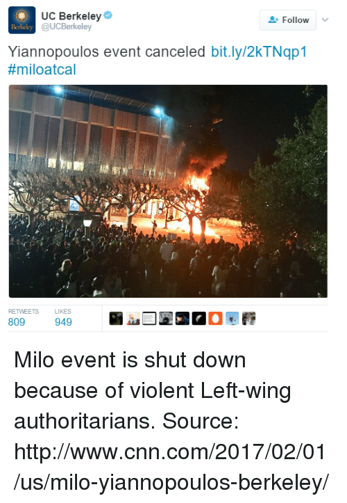 cnn.com, Dank, and UC Berkeley: UC Berkeley  Follow  v  Berkeley @UCBerkeley  Yiannopoulos event canceled bit.ly/2kTNqp1  #miloatcal  IS LIKES  809  949 Milo event is shut down because of violent Left-wing authoritarians.   Source: http://www.cnn.com/2017/02/01/us/milo-yiannopoulos-berkeley/
