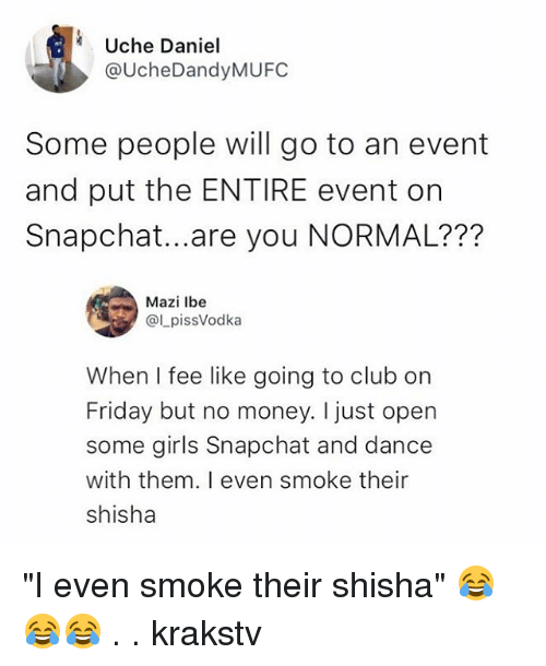 "Club, Friday, and Girls: Uche Daniel  @UcheDandyMUFC  Some people will go to an event  and put the ENTIRE event orn  Snapchat...are you NORMAL???  Mazi lbe  @LpissVodka  When I fee like going to club on  Friday but no money. I just open  some girls Snapchat and dance  with them. I even smoke their  shisha ""I even smoke their shisha"" 😂😂😂 . . krakstv"