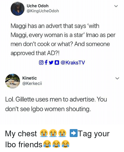 advert: Uche Odoh  @KingUcheOdoh  Maggi has an advert that says 'with  Maggi, every woman is a star' Imao as per  men don't cook or what? And someone  approved that AD?!  回f步○ @ KraksTV  Kinetic  @Kerkecii  Lol. Gillette uses men to advertise. You  don't see lgbo women shouting. My chest 😭😭😭 ➡Tag your Ibo friends😂😂😂