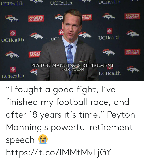 """Peyton Manning: UCHealth  UCHealth  UCHealth  SPORTS  AUTHORITY  ORTS  ORITY  SPORTS  AUTHORITY  UCHealth  UCHealtlh  SPORT  AUTHOR  SPORTS  AUTHORITY  PEYTON MANNING S RETIREMENT  MARCH7, 2016  UCHealth  UCHealth """"I fought a good fight, I've finished my football race, and after 18 years it's time.""""  Peyton Manning's powerful retirement speech 😭 https://t.co/IMMfMvTjGY"""