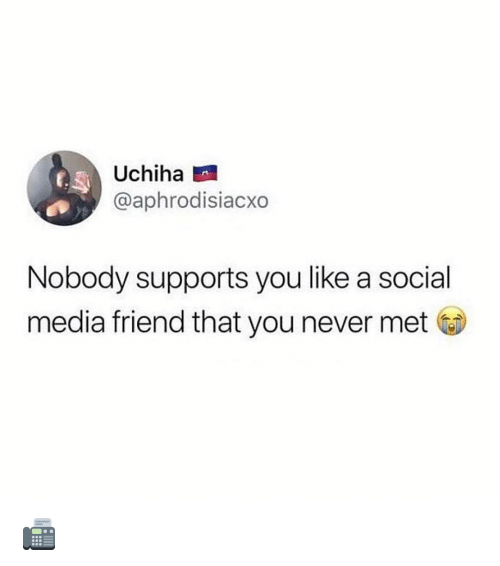 Uchiha: Uchiha  @aphrodisiacxo  Nobody supports you like a social  media friend that you never met 📠