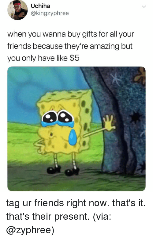 Friends, Relatable, and Amazing: Uchiha  @kingzyphree  when you wanna buy gifts for all your  friends because they're amazing but  you only have like $5 tag ur friends right now. that's it. that's their present. (via: @zyphree)