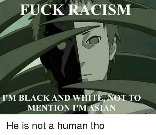 Whitnesses: UCK RACISM  I'M BLACK AND WHIT  TO  MENTION I'MASIAN He is not a human tho