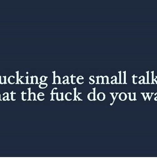 Memes, Fuck, and 🤖: ucking hate small talk  at the fuck do you wa
