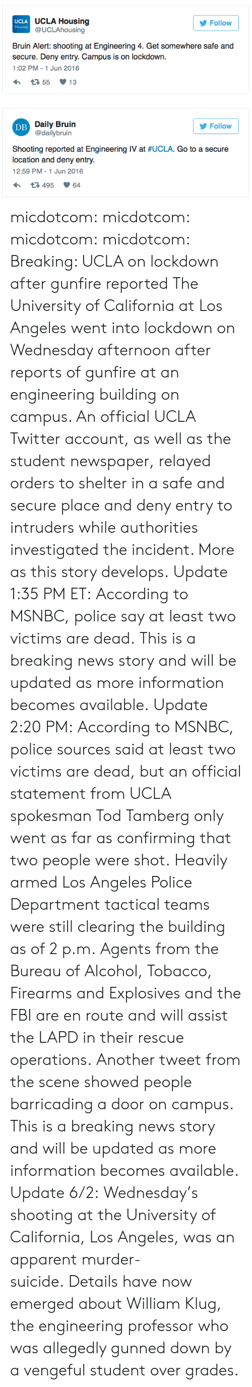bruin: UCLA  Housing  UCLA Housing  @UCLAhousing  Follow  Bruin Alert: shooting at Engineering 4. Get somewhere safe and  secure. Deny entry. Campus is on lockdown.  1:02 PM-1 Jun 2016  Dilly 3nvilin  @dailybruin  Follow  DB  Shooting reported at Engineering IV at #UCLA. Go to a secure  location and deny entry.  12:59 PM -1 Jun 2016  3495 64 micdotcom:  micdotcom:  micdotcom:  micdotcom:  Breaking: UCLA on lockdown after gunfire reported  The University of California at Los Angeles went into lockdown on Wednesday afternoon after reports of gunfire at an engineering building on campus. An official UCLA Twitter account, as well as the student newspaper, relayed orders to shelter in a safe and secure place and deny entry to intruders while authorities investigated the incident. More as this story develops.  Update 1:35 PM ET:According to MSNBC, police say at least two victims are dead. This is a breaking news story and will be updated as more information becomes available.  Update 2:20 PM:According to MSNBC, police sources said at least two victims are dead, but an official statement from UCLA spokesman Tod Tamberg only went as far as confirming that two people were shot. Heavily armed Los Angeles Police Department tactical teams were still clearing the building as of 2 p.m. Agents from the Bureau of Alcohol, Tobacco, Firearms and Explosives and the FBI are en route and will assist the LAPD in their rescue operations. Another tweet from the scene showed people barricading a door on campus. This is a breaking news story and will be updated as more information becomes available.   Update 6/2:Wednesday's shooting at the University of California, Los Angeles, was an apparent murder-suicide.Details have now emerged about William Klug, the engineering professor who was allegedly gunned down by a vengeful student over grades.
