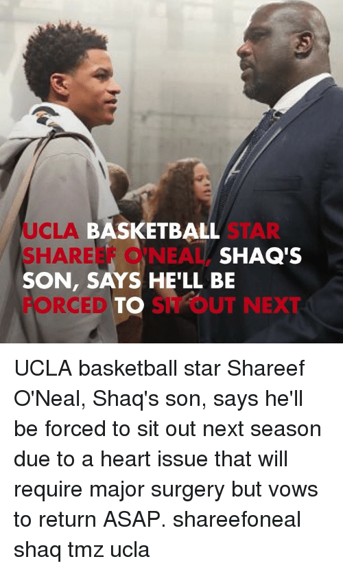 ucla: UCLA  SHAREEF O'NEAL,  SON, SAYS HE'LL BE  FORCEDTO SIT OUT NEXT  BASKETBALL  SHAQ'S UCLA basketball star Shareef O'Neal, Shaq's son, says he'll be forced to sit out next season due to a heart issue that will require major surgery but vows to return ASAP. shareefoneal shaq tmz ucla