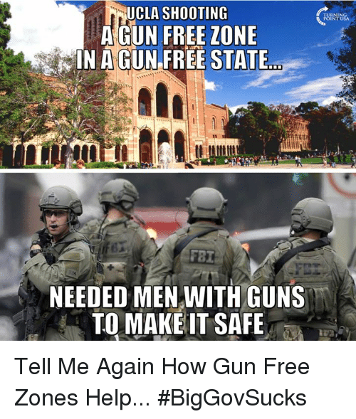 Tell Me Again: UCLA SHOOTING  A GUN FREE ZONE  IN A GUN FREE STATE  NEEDED MEN WITH GUNS  TO MAKE IT SAFE Tell Me Again How Gun Free Zones Help... #BigGovSucks