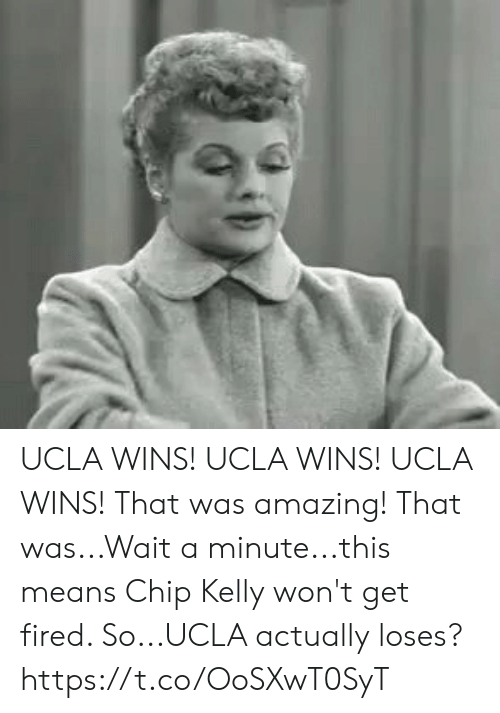 Chip Kelly: UCLA WINS! UCLA WINS! UCLA WINS! That was amazing! That was...Wait a minute...this means Chip Kelly won't get fired. So...UCLA actually loses? https://t.co/OoSXwT0SyT