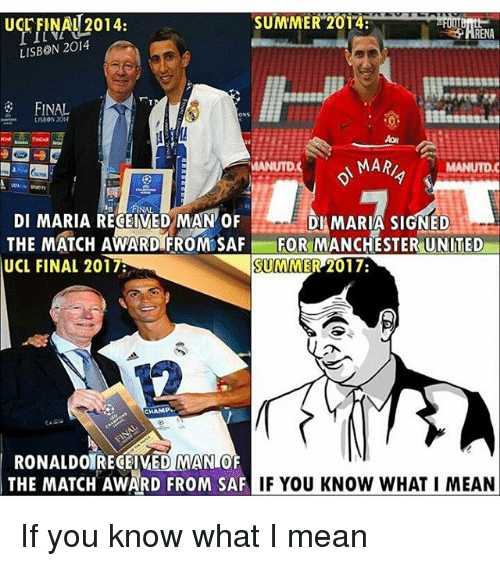 saf: UcrFINAU 2014:  SUMMER 2014  LISBON 2014  FINAL  ONS  MARI  MANUTDC  DI MARIA RECEIVED MAN OF  DI MARIA SIGNED  THE MATCH AWARD FROM SAF FOR MANCHESTER UNITED  SUMMER 2017  UCL FINAL 2017  CHAMP  RONALDOIRECEIVED MANIOF  THE MATCH AWARD FROM SAF  IF YOU KNOW WHAT I MEAN If you know what I mean