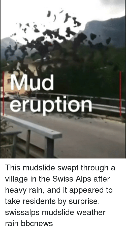 Memes, Rain, and Weather: ud  eruption This mudslide swept through a village in the Swiss Alps after heavy rain, and it appeared to take residents by surprise. swissalps mudslide weather rain bbcnews