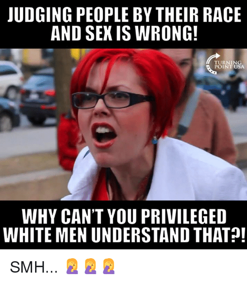 Memes, Smh, and White: UDGING PEOPLE BY THEIR RACE  AND SEK IS WRONG  TURNING  POINT USA  WHY CAN'T YOU PRIVILEGED  WHITE MEN UNDERSTAND THAT! SMH... 🤦♀️🤦♀️🤦♀️