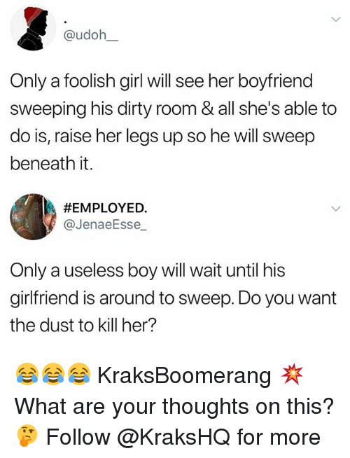what ares: @udoh  Only a foolish girl will see her boyfriend  sweeping his dirty room & all she's able to  do is, raise her legs up so he will sweep  beneath it.  #EMPLOYED·  @JenaeEsse  Only a useless boy will wait until his  girlfriend is around to sweep. Do you want  the dust to kill her? 😂😂😂 KraksBoomerang 💥 What are your thoughts on this? 🤔 Follow @KraksHQ for more